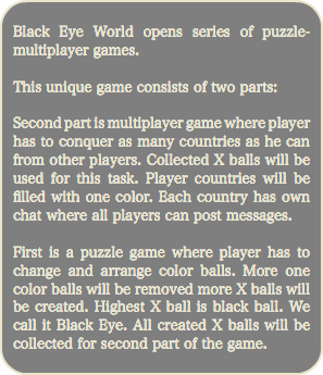 Black Eye World opens series of puzzle-multiplayer games. This unique game consists of two parts: Second part is multiplayer game where player has to conquer as many countries as he can from other players. Collected X balls will be used for this task. Player countries will be filled with one color. Each country has own chat where all players can post messages. First is a puzzle game where player has to change and arrange color balls. More one color balls will be removed more X balls will be created. Highest X ball is black ball. We call it Black Eye. All created X balls will be collected for second part of the game.