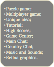 •Puzzle game; •Multiplayer game; •Unique idea; •Tutorial; •High Scores; •Game Center; •Main Chat; •Country Chat; •Music and Sounds; •Retina graphics.