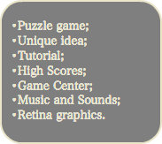 •Puzzle game; •Unique idea; •Tutorial; •High Scores; •Game Center; •Music and Sounds; •Retina graphics.