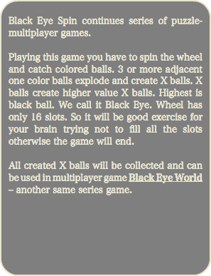 Black Eye Spin continues series of puzzle-multiplayer games. Playing this game you have to spin the wheel and catch colored balls. 3 or more adjacent one color balls explode and create X balls. X balls create higher value X balls. Highest is black ball. We call it Black Eye. Wheel has only 16 slots. So it will be good exercise for your brain trying not to fill all the slots otherwise the game will end. All created X balls will be collected and can be used in multiplayer game Black Eye World – another same series game.