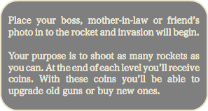 Place your boss, mother-in-law or friend's photo in to the rocket and invasion will begin. Your purpose is to shoot as many rockets as you can. At the end of each level you'll receive coins. With these coins you'll be able to upgrade old guns or buy new ones.