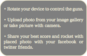 • Rotate your device to control the guns. • Upload photo from your image gallery or take picture with camera. • Share your best score and rocket with placed photo with your facebook or twitter friends.