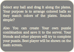 Select any ball and drag it along the plates. Your purpose is to arrange colored balls so they match colors of the plates. Sounds simple? Also You can create Your own puzzle combination and save it to the server. Your friends and other players will try to complete your puzzle. Best player will be shown on the main screen.