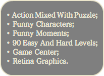 • Action Mixed With Puzzle; • Funny Characters; • Funny Moments; • 90 Easy And Hard Levels; • Game Center; • Retina Graphics.