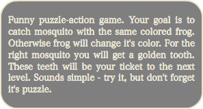 Funny puzzle-action game. Your goal is to catch mosquito with the same colored frog. Otherwise frog will change it's color. For the right mosquito you will get a golden tooth. These teeth will be your ticket to the next level. Sounds simple - try it, but don't forget it's puzzle.