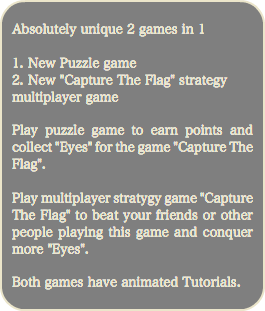 "Absolutely unique 2 games in 1 1. New Puzzle game 2. New ""Capture The Flag"" strategy multiplayer game Play puzzle game to earn points and collect ""Eyes"" for the game ""Capture The Flag"". Play multiplayer stratygy game ""Capture The Flag"" to beat your friends or other people playing this game and conquer more ""Eyes"". Both games have animated Tutorials."